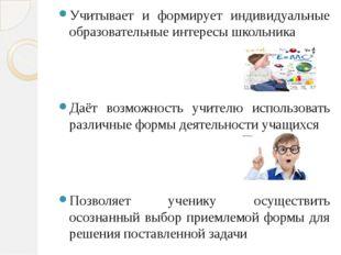 Учитывает и формирует индивидуальные образовательные интересы школьника Даёт