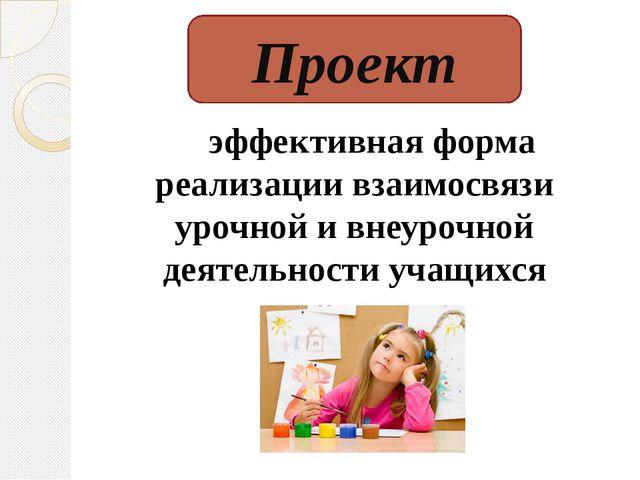эффективная форма реализации взаимосвязи урочной и внеурочной деятельности у...