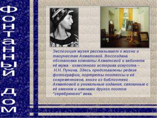 Экспозиция музея рассказывает о жизни и творчестве Ахматовой. Воссоздана обст