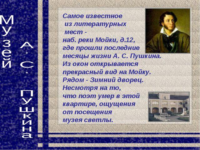 Самое известное из литературных мест - наб. реки Мойки, д.12, где прошли посл...