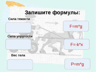 * Запишите формулы: Сила тяжести Вес тела Сила упругости F=m*g F=-k*x P=m*g