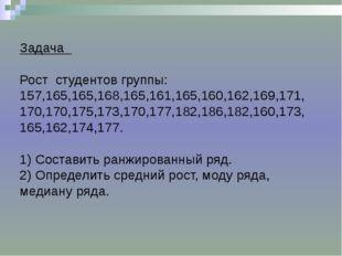 Задача Рост студентов группы: 157,165,165,168,165,161,165,160,162,169,171, 1