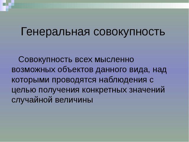 Генеральная совокупность Совокупность всех мысленно возможных объектов данно...