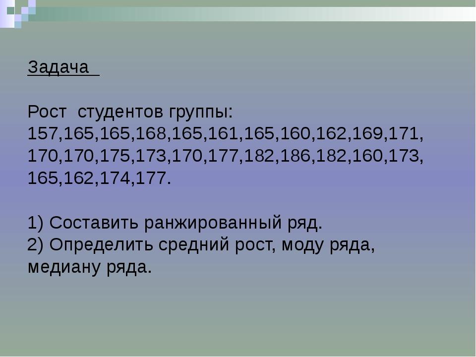 Задача Рост студентов группы: 157,165,165,168,165,161,165,160,162,169,171, 1...