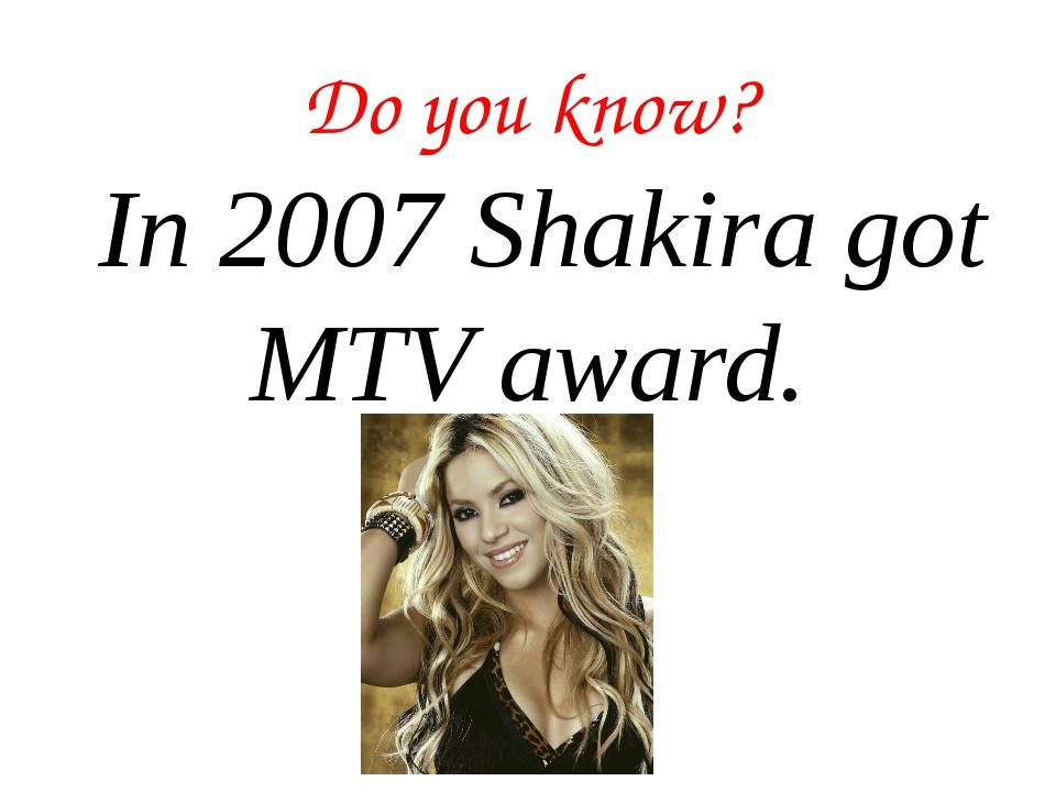 Do you know? In 2007 Shakira got MTV award.