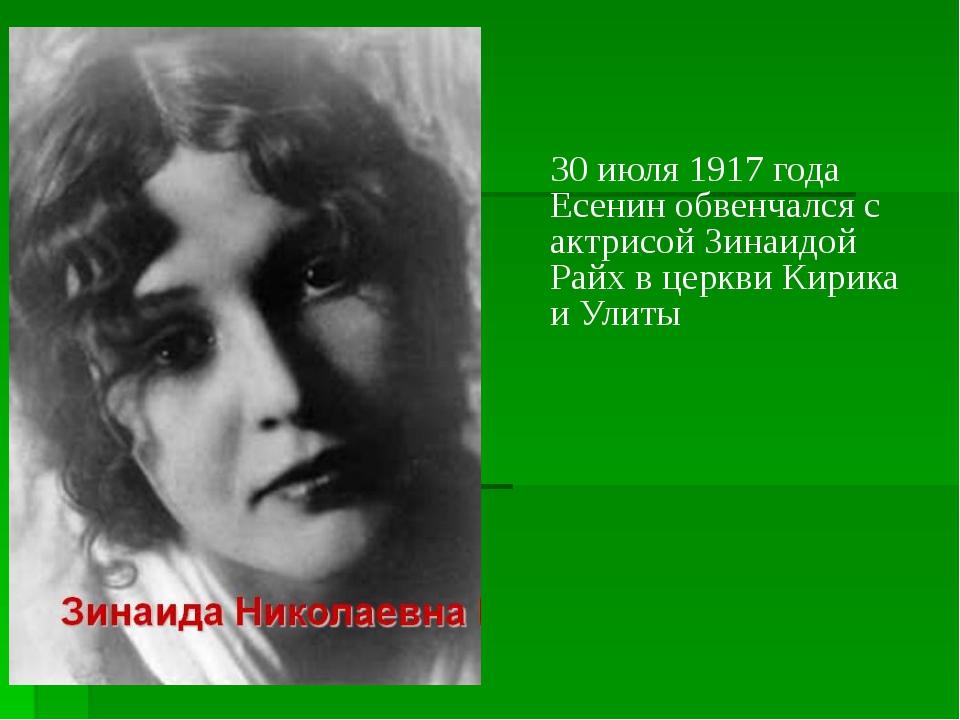 30 июля 1917 года Есенин обвенчался с актрисой Зинаидой Райх в церкви Кирика...