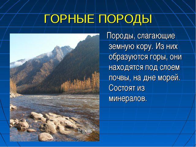 ГОРНЫЕ ПОРОДЫ Породы, слагающие земную кору. Из них образуются горы, они нахо...