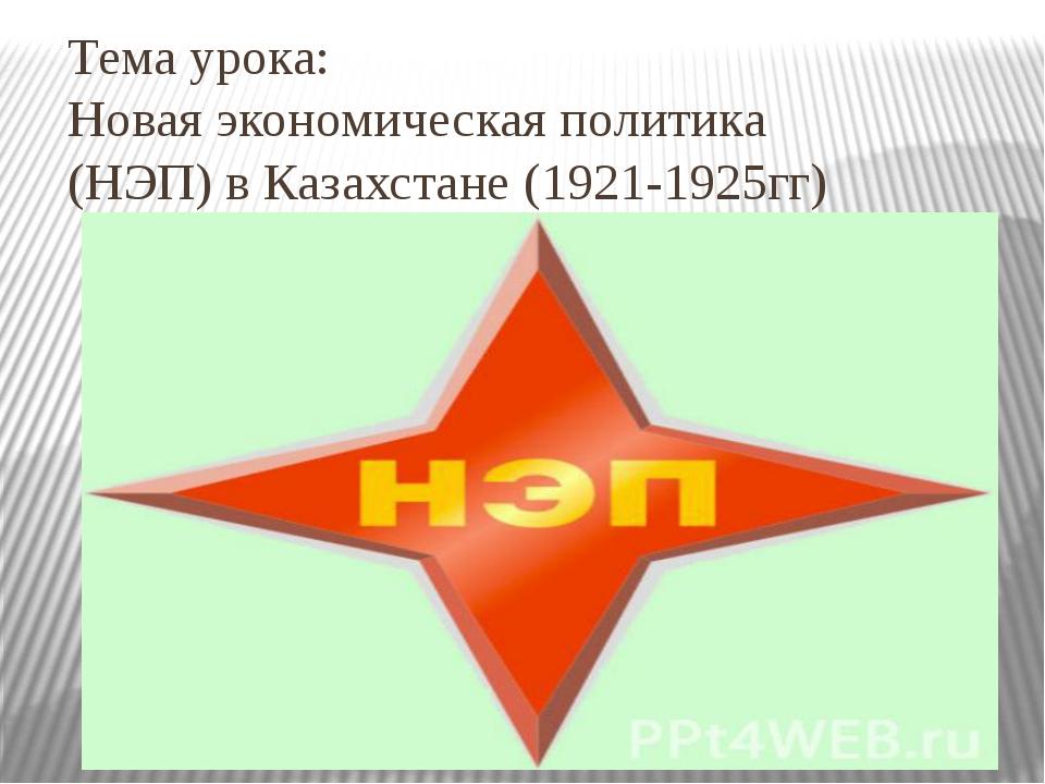 Тема урока: Новая экономическая политика (НЭП) в Казахстане (1921-1925гг)