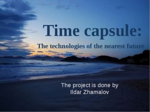 Time capsule: The technologies of the nearest future The project is done by I