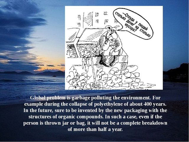 Global problem is garbage polluting the environment. For example during the c...