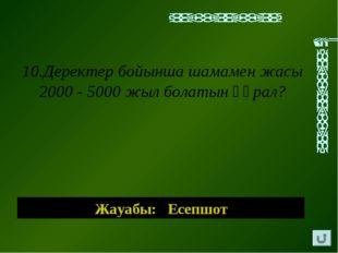 Жауабы: Есепшот 10.Деректер бойынша шамамен жасы 2000 - 5000 жыл болатын құрал?