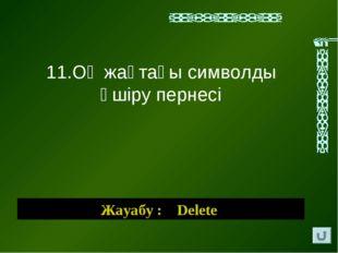 Жауабу : Delete 11.Оң жақтағы символды өшіру пернесі