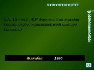 Жауабы: 1980 6.АҚШ - тың IBM фирмасы қай жылдан бастап дербес компьютерлерді