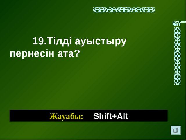 Жауабы: SSShift+Alt 19.Тілді ауыстыру пернесін ата?