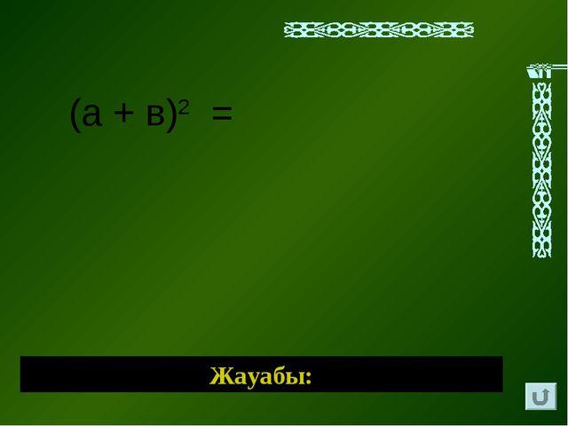 (а + в)2 = Жауабы: