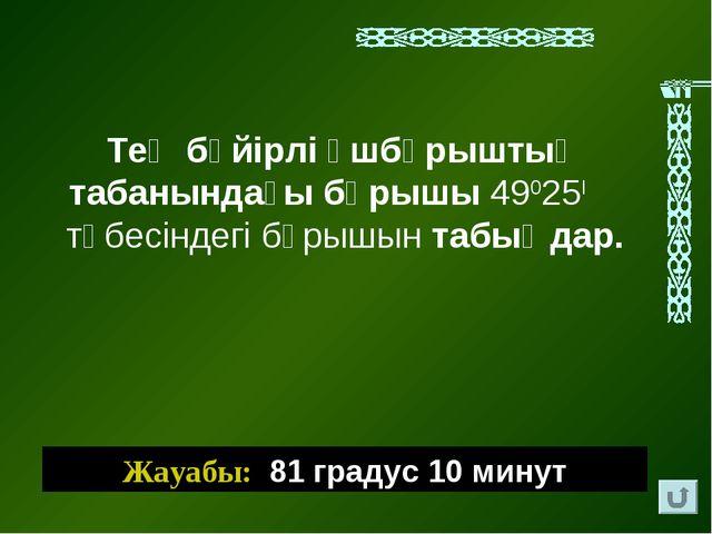 Жауабы: 81 градус 10 минут Тең бүйірлі үшбұрыштың табанындағы бұрышы 49025І т...