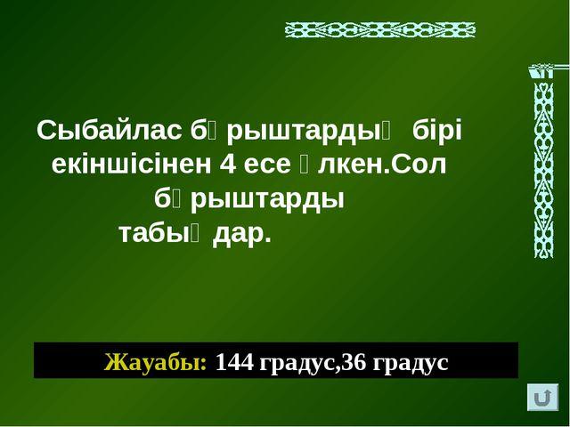 Жауабы: 144 градус,36 градус Сыбайлас бұрыштардың бірі екіншісінен 4 есе үлке...