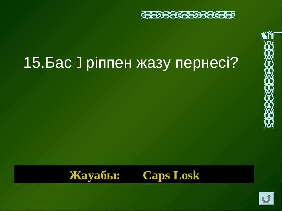 Жауабы: Caps Losk 15.Бас әріппен жазу пернесі?