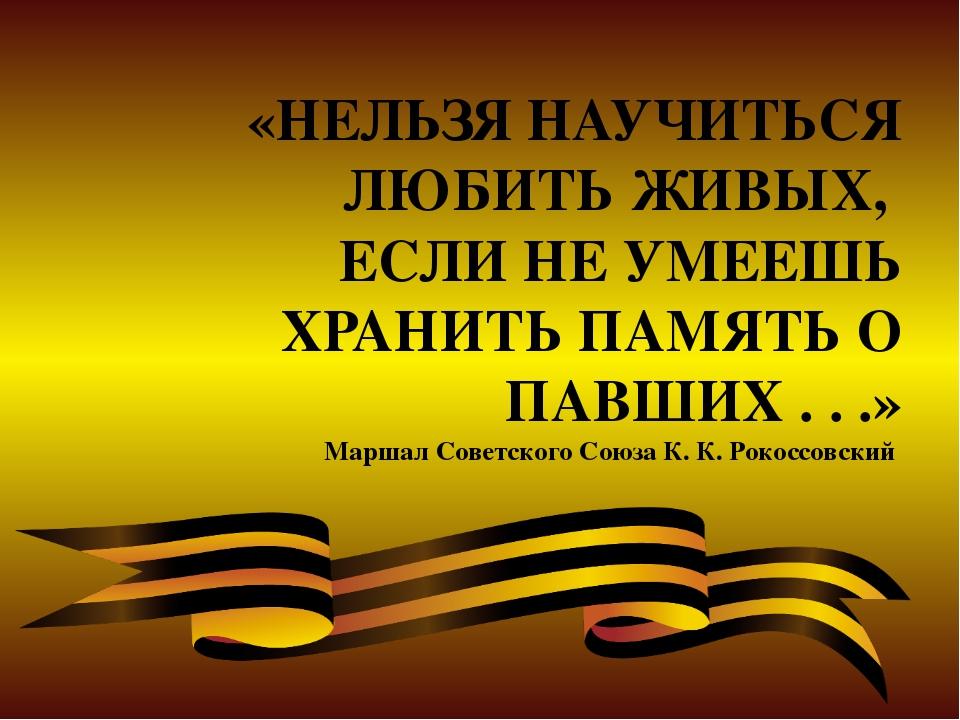 «НЕЛЬЗЯ НАУЧИТЬСЯ ЛЮБИТЬ ЖИВЫХ, ЕСЛИ НЕ УМЕЕШЬ ХРАНИТЬ ПАМЯТЬ О ПАВШИХ . . .»...
