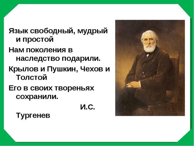 Язык свободный, мудрый и простой Нам поколения в наследство подарили. Крылов...