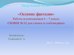 Творческий отчёт «Осенние фантазии» Работы воспитанников 6 – 7 класса СКОШИ №