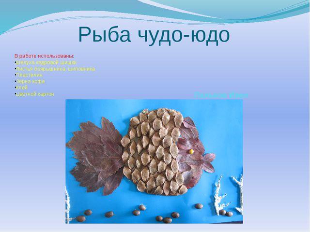 Рыба чудо-юдо В работе использованы: Шелуха кедровой шишки Листья боярышника,...