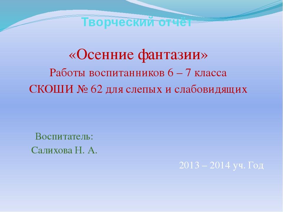 Творческий отчёт «Осенние фантазии» Работы воспитанников 6 – 7 класса СКОШИ №...