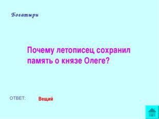 Богатыри Почему летописец сохранил память о князе Олеге? ОТВЕТ: Вещий