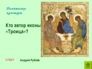 Памятники культуры Кто автор иконы «Троица»? ОТВЕТ: Андрей Рублёв