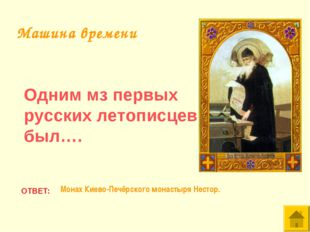 Одним мз первых русских летописцев был…. ОТВЕТ: Монах Киево-Печёрского монаст