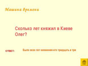 Сколько лет княжил в Киеве Олег? ОТВЕТ: Было всех лет княжения его тридцать и