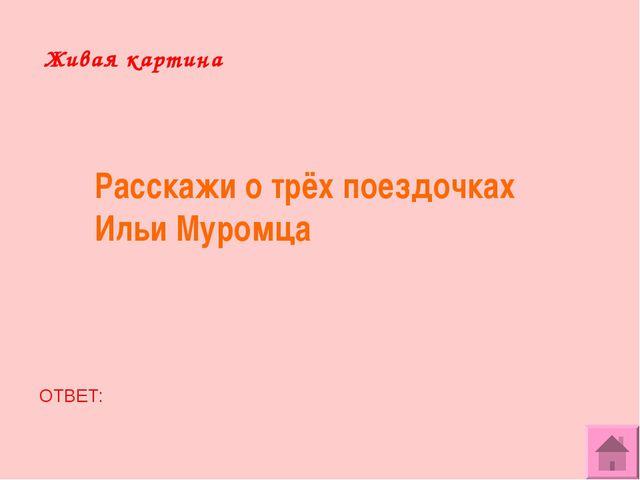Живая картина Расскажи о трёх поездочках Ильи Муромца ОТВЕТ: