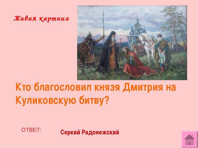 Живая картина Кто благословил князя Дмитрия на Куликовскую битву? ОТВЕТ: Серк...