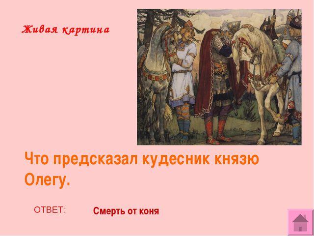 Живая картина Что предсказал кудесник князю Олегу. ОТВЕТ: Смерть от коня