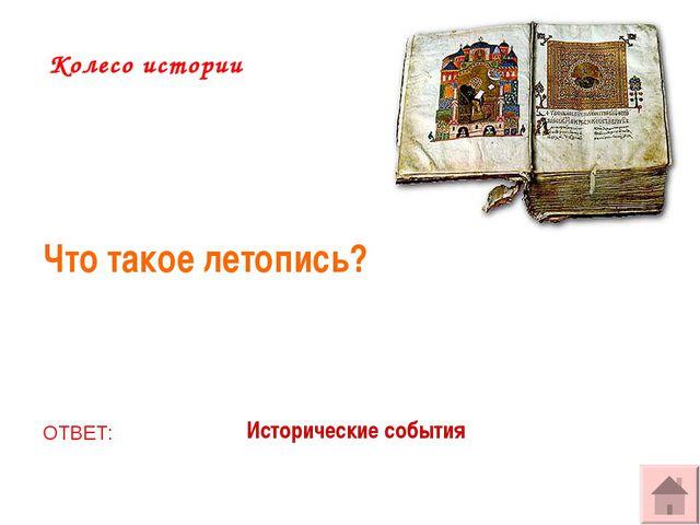 Колесо истории Что такое летопись? ОТВЕТ: Исторические события