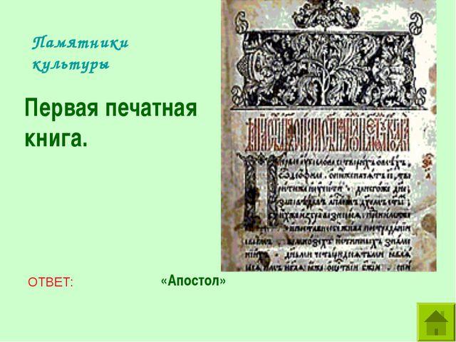 Памятники культуры Первая печатная книга. ОТВЕТ: «Апостол»