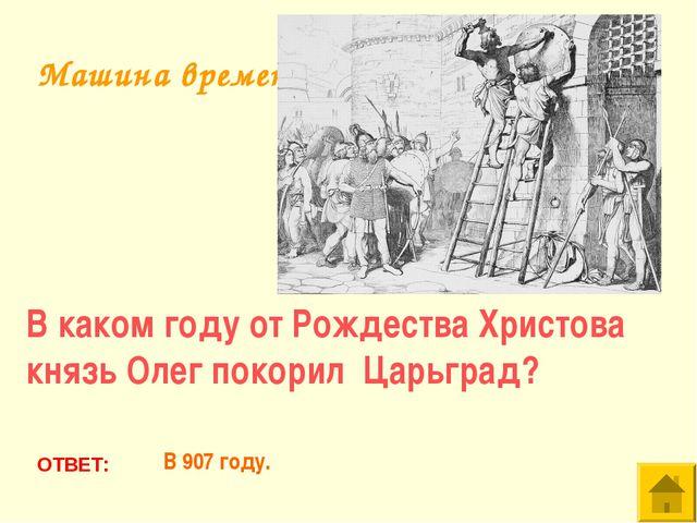 В каком году от Рождества Христова князь Олег покорил Царьград? ОТВЕТ: В 907...