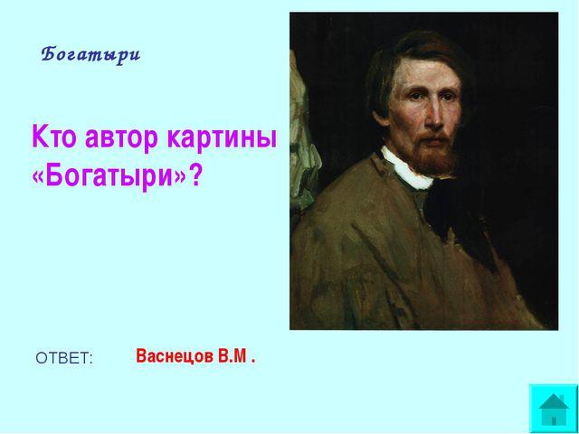 Богатыри Кто автор картины «Богатыри»? ОТВЕТ: Васнецов В.М .