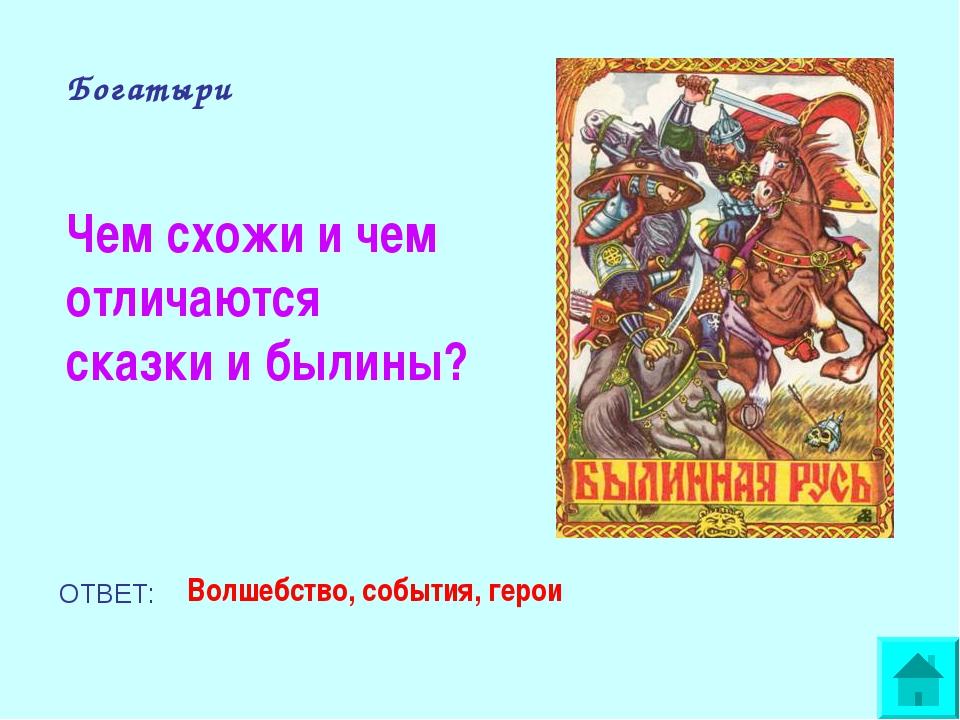 Богатыри Чем схожи и чем отличаются сказки и былины? ОТВЕТ: Волшебство, событ...