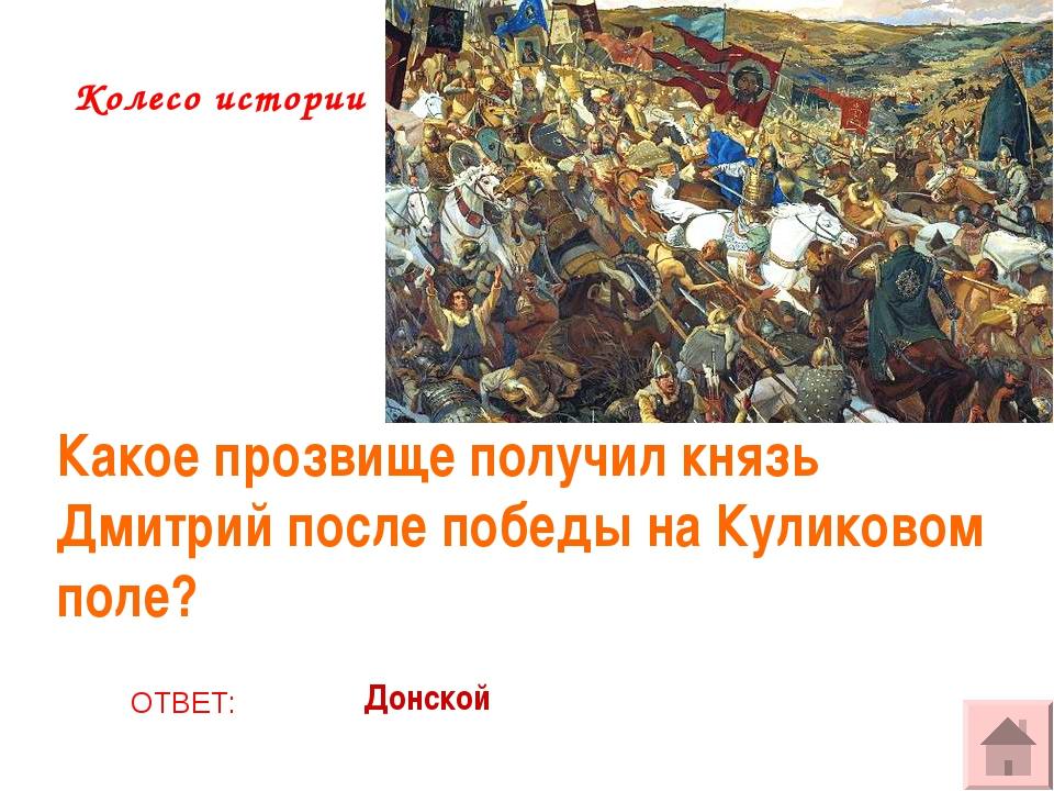 Колесо истории Какое прозвище получил князь Дмитрий после победы на Куликовом...