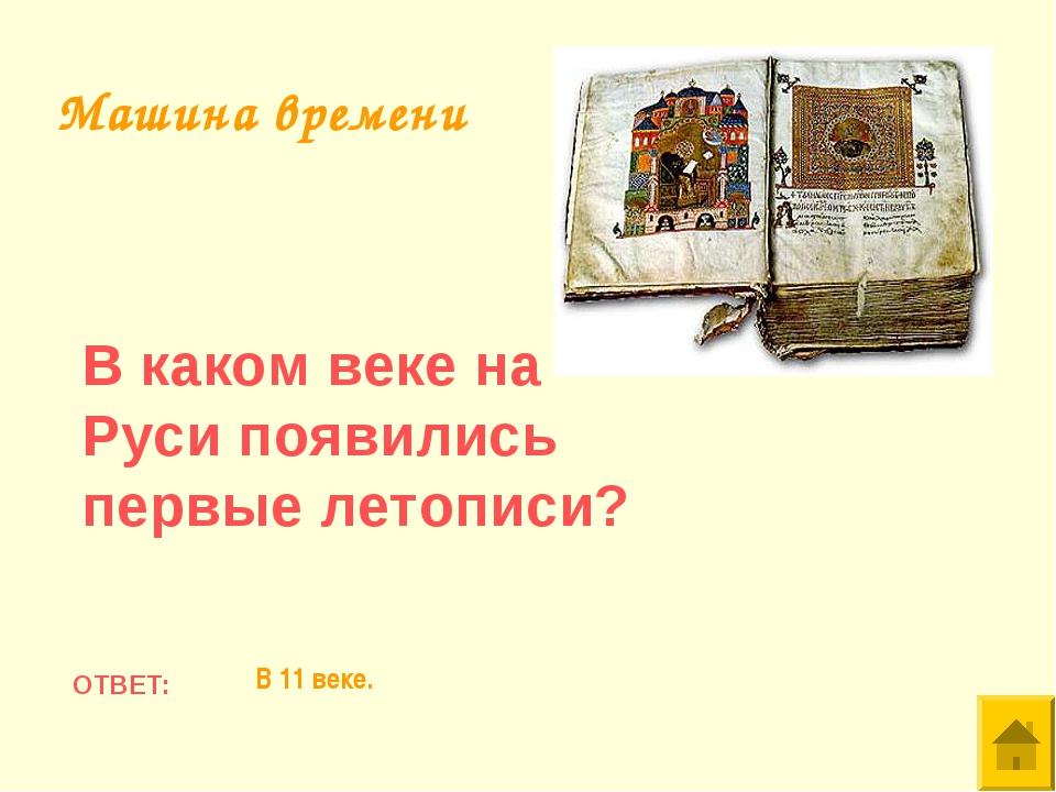 В каком веке на Руси появились первые летописи? ОТВЕТ: В 11 веке. Машина врем...