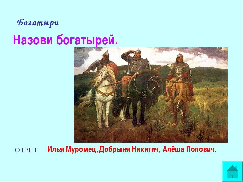 Богатыри Назови богатырей. ОТВЕТ: Илья Муромец,Добрыня Никитич, Алёша Попович.