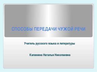 СПОСОБЫ ПЕРЕДАЧИ ЧУЖОЙ РЕЧИ Учитель русского языка и литературы Калинина Ната