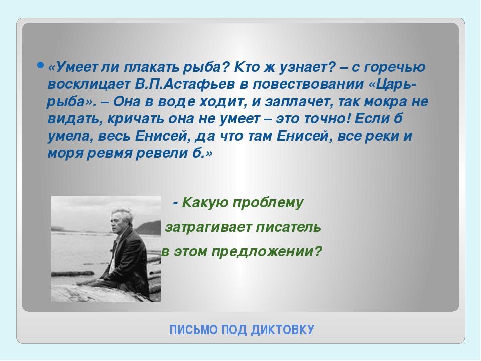 ПИСЬМО ПОД ДИКТОВКУ «Умеет ли плакать рыба? Кто ж узнает? – с горечью восклиц...