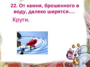 22. От камня, брошенного в воду, далеко ширятся…. Круги.