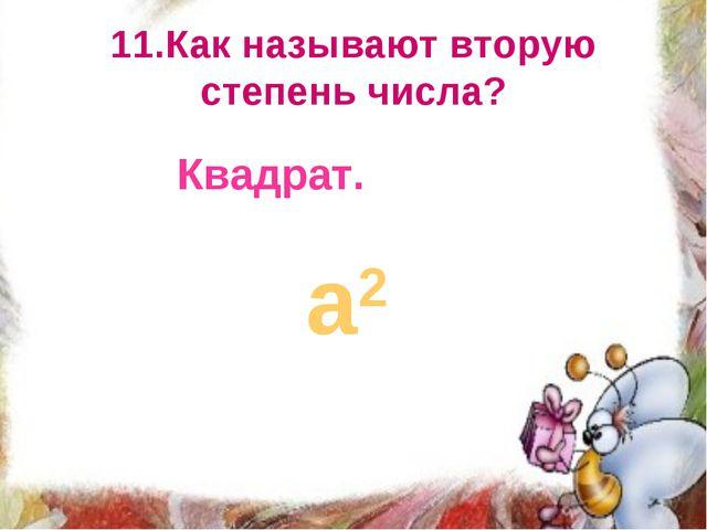 11.Как называют вторую степень числа? Квадрат. а2