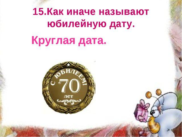 15.Как иначе называют юбилейную дату. Круглая дата.