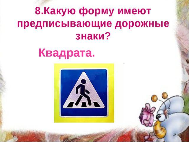 8.Какую форму имеют предписывающие дорожные знаки? Квадрата.