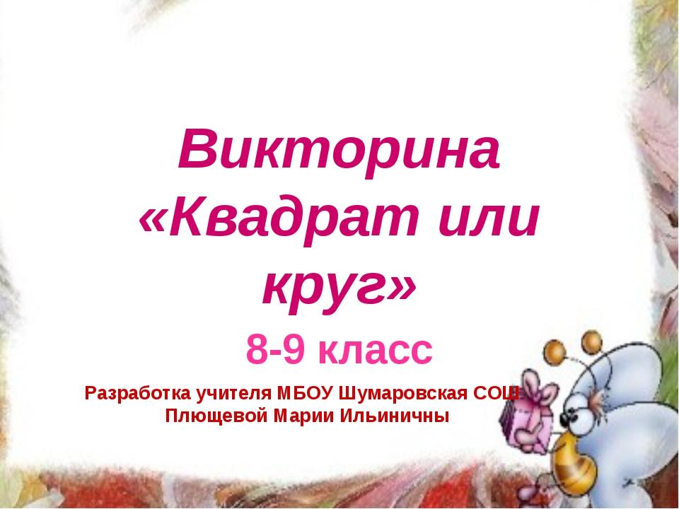 Викторина «Квадрат или круг» 8-9 класс Разработка учителя МБОУ Шумаровская СО...