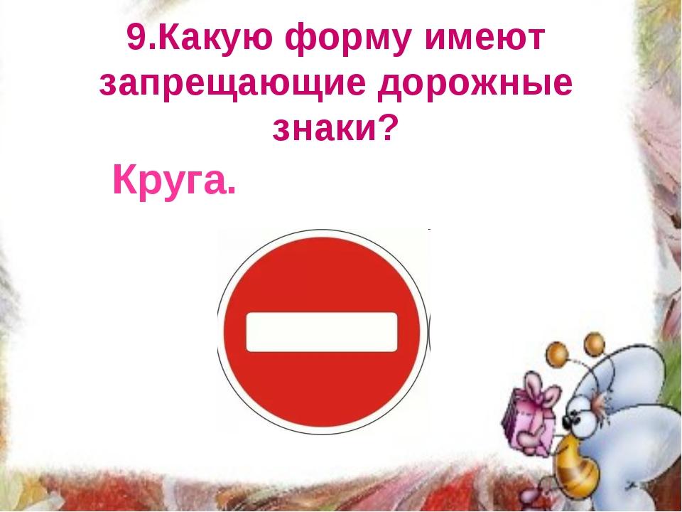 9.Какую форму имеют запрещающие дорожные знаки? Круга.
